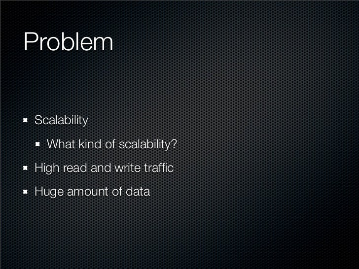 Problem  Scalability   What kind of scalability? High read and write traffic Huge amount of data
