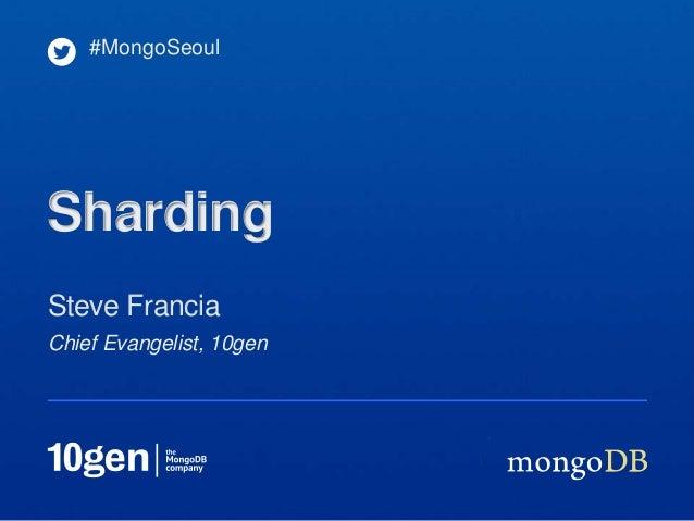 #MongoSeoulShardingSteve FranciaChief Evangelist, 10gen