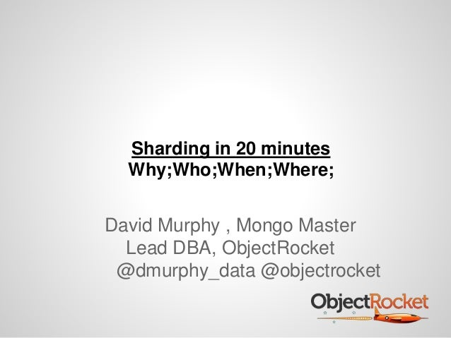 Sharding in 20 minutes Why;Who;When;Where; David Murphy , Mongo Master Lead DBA, ObjectRocket @dmurphy_data @objectrocket