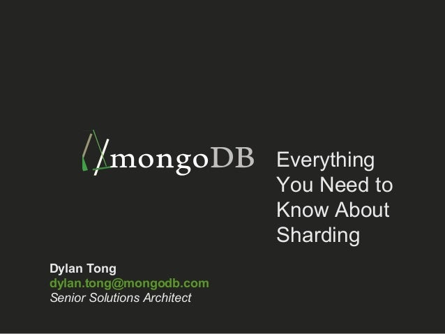 Everything  You Need to  Know About  Sharding  Dylan Tong  dylan.tong@mongodb.com  Senior Solutions Architect
