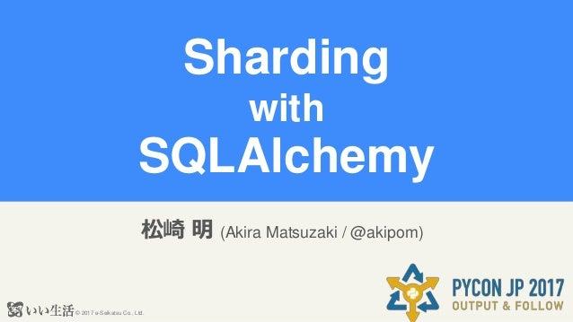 © 2017 e-Seikatsu Co., Ltd. Sharding with SQLAlchemy 松崎 明 (Akira Matsuzaki / @akipom)