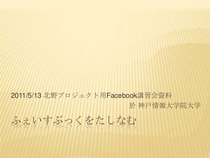 ふぇいすぶっくをたしなむ<br />2011/5/13 北野プロジェクト用Facebook講習会資料<br />於神戸情報大学院大学<br />