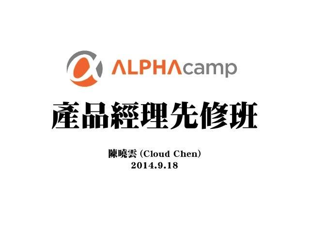 產品經理先修班  陳曉雲 (Cloud Chen)  2014.9.18