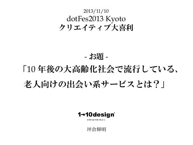 「10 年後の大高齢化社会で流行している、 老人向けの出会い系サービスとは?」 坪倉輝明 2013/11/10 dotFes2013 Kyoto クリエイティブ大喜利 - お題 -