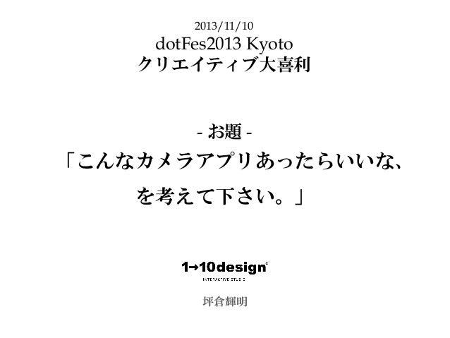 「こんなカメラアプリあったらいいな、 を考えて下さい。」 坪倉輝明 2013/11/10 dotFes2013 Kyoto クリエイティブ大喜利 - お題 -
