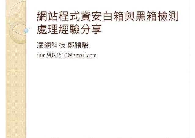 網站程式資安白箱與黑箱檢測 處理經驗分享 凌網科技 鄭穎駿 jiun.9023510@gmail.com