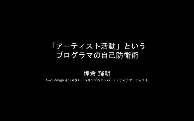 「アーティスト活動」という プログラマの自己防衛術 坪倉 輝明 1→10design インスタレーションデベロッパー / メディアアーティスト