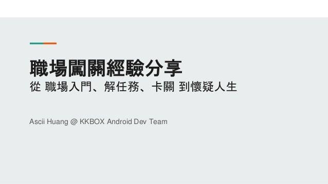 職場闖關經驗分享 從 職場入門、解任務、卡關 到懷疑人生 Ascii Huang @ KKBOX Android Dev Team