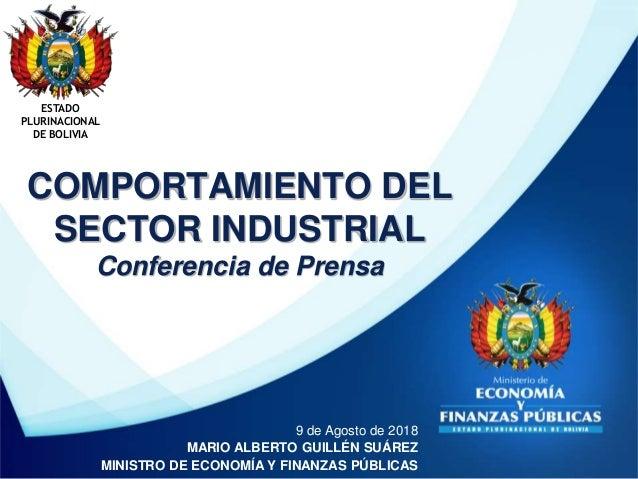COMPORTAMIENTO DEL SECTOR INDUSTRIAL Conferencia de Prensa ESTADO PLURINACIONAL DE BOLIVIA 9 de Agosto de 2018 MARIO ALBER...