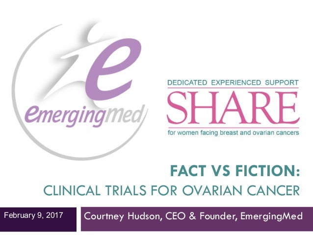 FACT VS FICTION: CLINICAL TRIALS FOR OVARIAN CANCER Courtney Hudson, CEO & Founder, EmergingMedFebruary 9, 2017