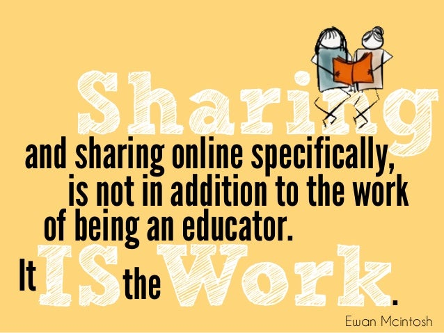 Sharing and sharing online specifically, of being an educator. is not in addition to the work IS theWork It . Ewan ...