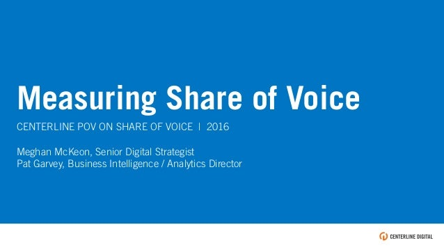 TEXT Measuring Share of Voice CENTERLINE POV ON SHARE OF VOICE   2016 Meghan McKeon, Senior Digital Strategist Pat Garvey,...