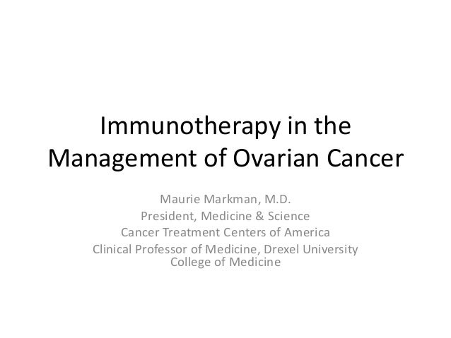 Immunotherapy in the Management of Ovarian Cancer Maurie Markman, M.D. President, Medicine & Science Cancer Treatment Cent...