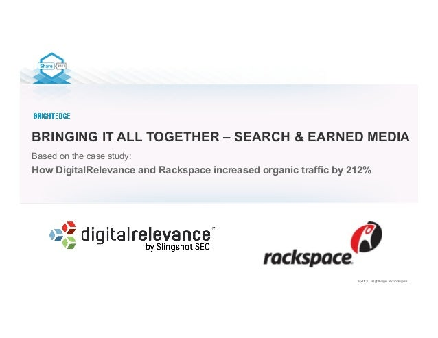 ©2013 | BrightEdge Technologies BRINGING IT ALL TOGETHER – SEARCH & EARNED MEDIA Based on the case study: How DigitalRelev...