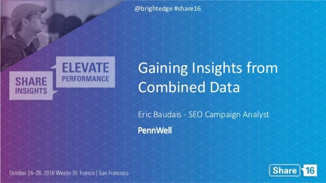 @brightedge #share16 Eric Baudais - SEO Campaign Analyst PennWell Gaining Insights from Combined Data