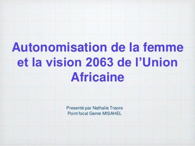 Autonomisation de la femme et la vision 2063 de l'Union Africaine Presenté par Nathalie Traore Point focal Genre MISAHEL