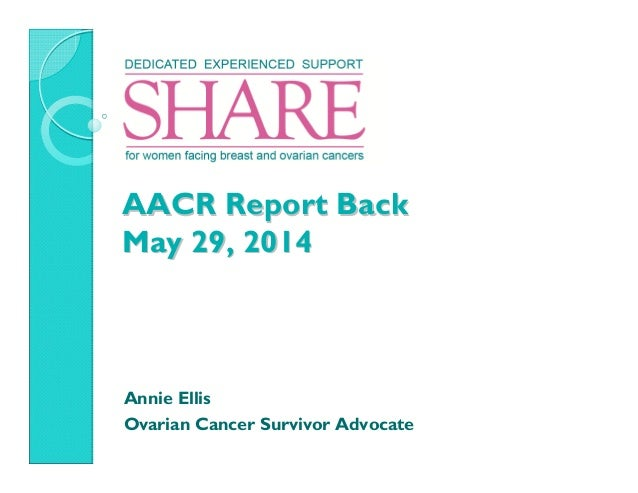 AACR Report BackAACR Report Back May 29, 2014May 29, 2014 Annie Ellis Ovarian Cancer Survivor Advocate