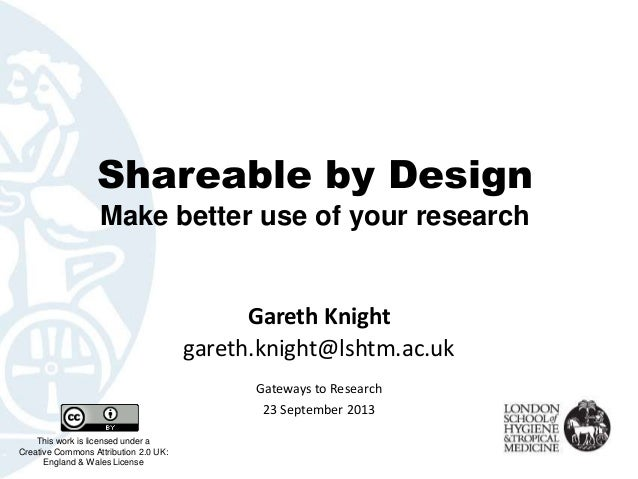 Shareable by Design Make better use of your research Gareth Knight gareth.knight@lshtm.ac.uk This work is licensed under a...