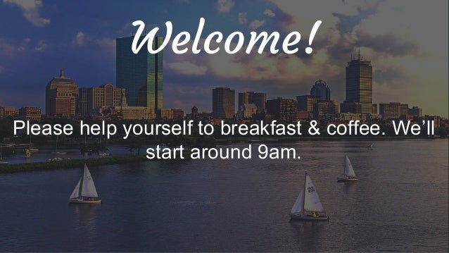 Welcome! Please help yourself to breakfast & coffee. We'll start around 9am.