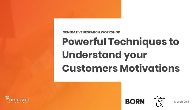 Powerful Techniques to Understand your Customers Motivations GENERATIVE RESEARCH WORKSHOP March 2018