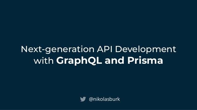 Next-generation API Development with GraphQL and Prisma @nikolasburk