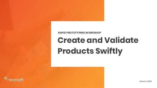 Create and Validate Products Swiftly RAPID PROTOTYPING WORKSHOP March 2018
