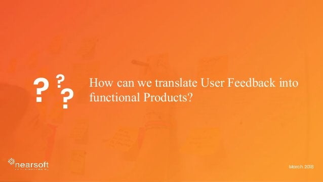 How can we translate User Feedback into functional Products?? ? ? March 2018