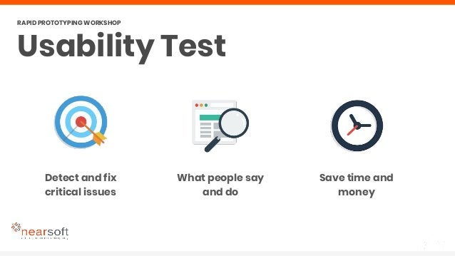 Detect and fix critical issues Usability Test RAPID PROTOTYPING WORKSHOP What people say and do Save time and money