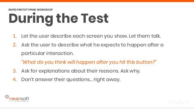During the Test RAPID PROTOTYPING WORKSHOP 1. Let the user describe each screen you show. Let them talk. 2. Ask the user t...