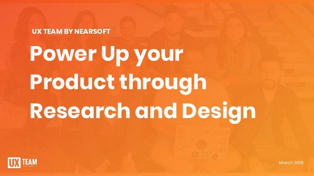 Power Up your Product through Research and Design March 2018 UX TEAM BY NEARSOFT