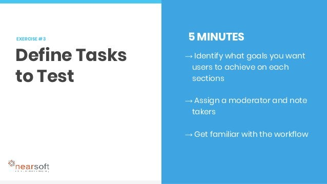 EXERCISE # 3 Define Tasks to Test 5 MINUTES → Identify what goals you want users to achieve on each sections → Assign a mo...