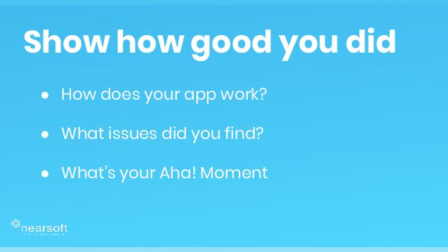 ● How does your app work? ● What issues did you find? ● What's your Aha! Moment Show how good you did