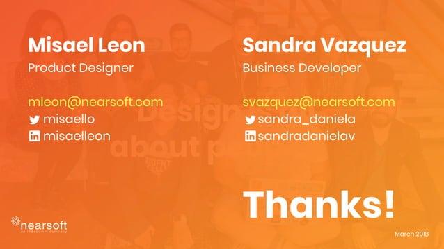 """Design is all about people."" Misael Leon Product Designer mleon@nearsoft.com misaello misaelleon Thanks!March 2018 Sandra..."