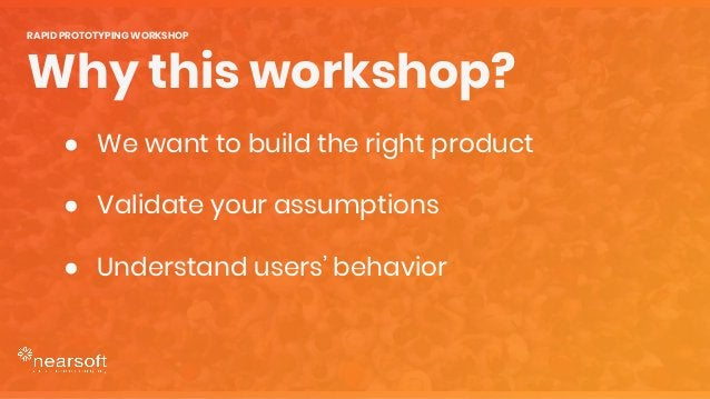 ● We want to build the right product ● Validate your assumptions ● Understand users' behavior Why this workshop? RAPID PRO...