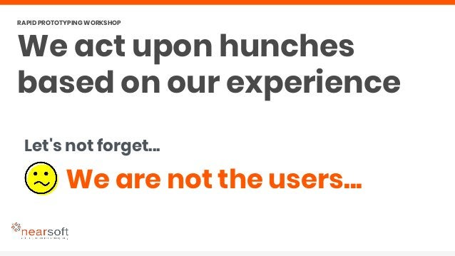 We are not the users... Let's not forget... We act upon hunches based on our experience RAPID PROTOTYPING WORKSHOP