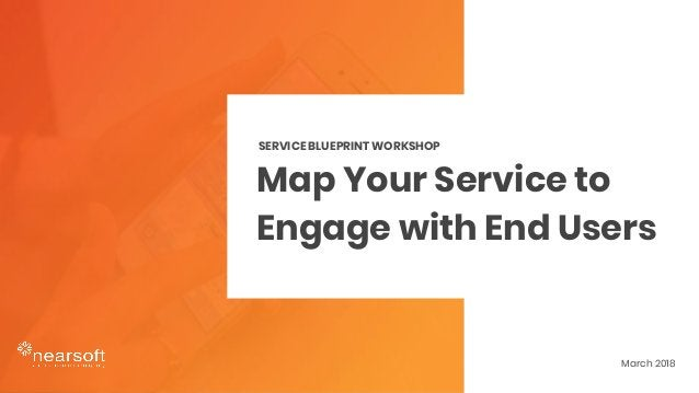 Map Your Service to Engage with End Users SERVICE BLUEPRINT WORKSHOP March 2018