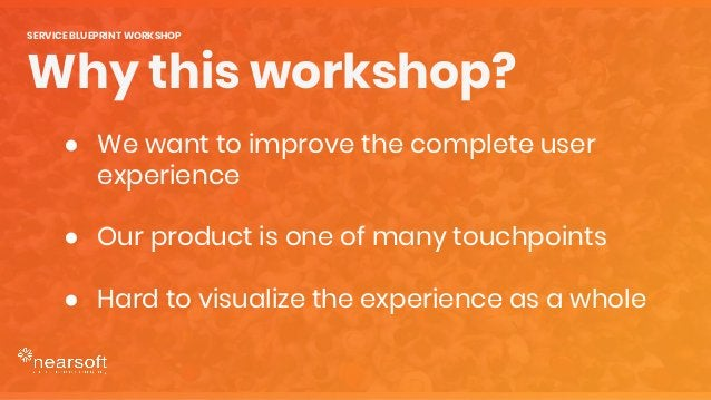 DISCOVER SERVICE GAPS EVOLVE SERVICE ELEMENTS IDENTIFY PROJECTS Today we'll learn to... SERVICE BLUEPRINT WORKSHOP