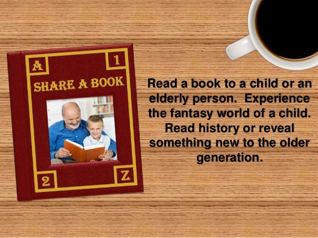 Read a book to a child or an elderly person. Experience the fantasy world of a child. Read history or reveal something new...