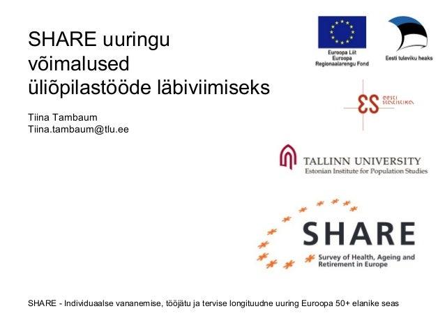 SHARE uuringu võimalused üliõpilastööde läbiviimiseks Tiina Tambaum Tiina.tambaum@tlu.ee SHARE - Individuaalse vananemise,...