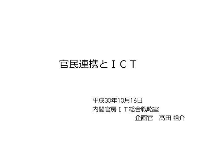 平成30年10月16日 内閣官房IT総合戦略室 企画官 髙田 裕介 官民連携とICT