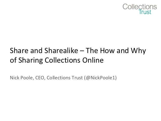 Share and Sharealike – The How and Whyof Sharing Collections OnlineNick Poole, CEO, Collections Trust (@NickPoole1)