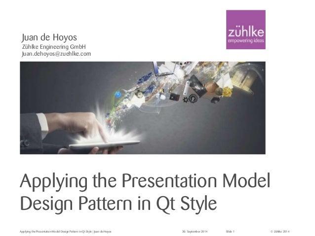 Juan de Hoyos  Zühlke Engineering GmbH  Juan.dehoyos@zuehlke.com  Applying the Presentation Model  Design Pattern in Qt St...