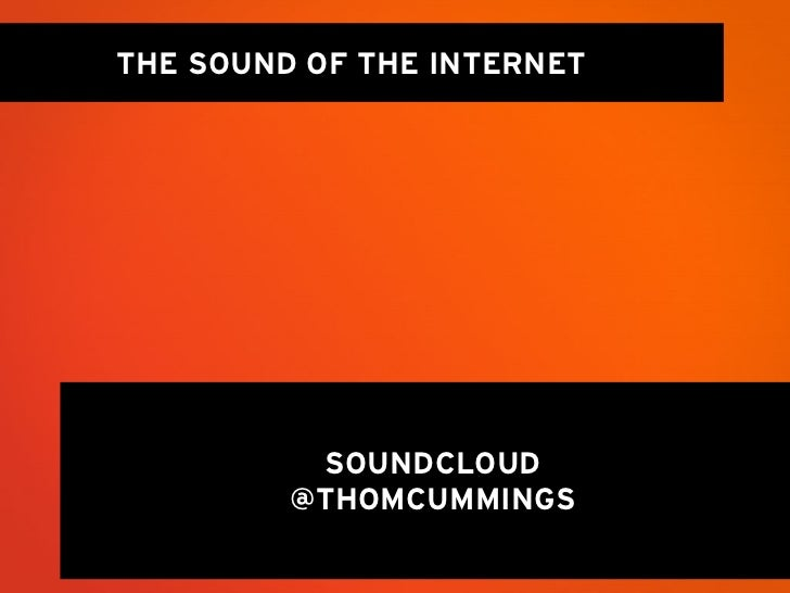 THE SOUND OF THE INTERNET          SOUNDCLOUD         @THOMCUMMINGS