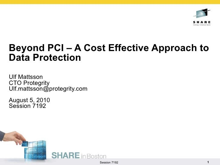 Beyond PCI – A Cost Effective Approach to Data Protection Ulf Mattsson CTO Protegrity [email_address] August 5, 2010 Sessi...