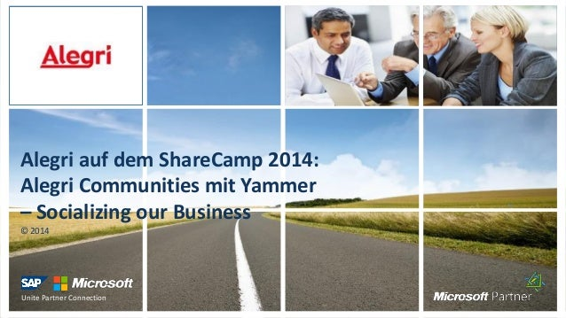 Unite Partner Connection Alegri auf dem ShareCamp 2014: Alegri Communities mit Yammer – Socializing our Business © 2014