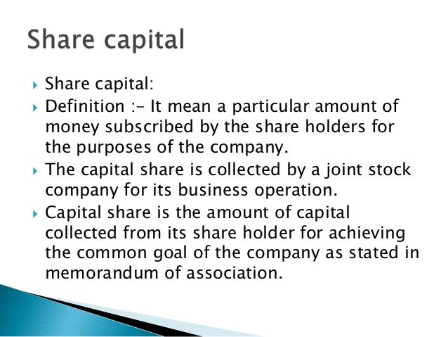 share capital Share capital refers to the funds that a company raises in exchange for issuing an ownership interest in the company in the form of shares there are two general types of share capital, which are common stock and preferred stock the characteristics of common stock are defined by the state within which a company.