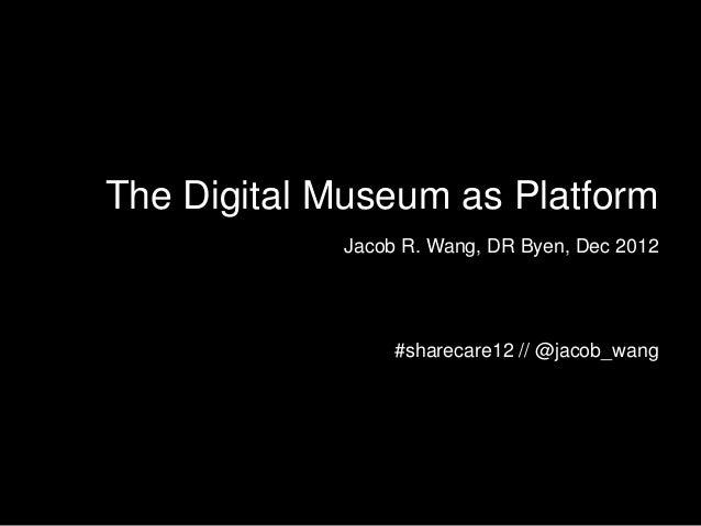 The Digital Museum as Platform            Jacob R. Wang, DR Byen, Dec 2012                 #sharecare12 // @jacob_wang