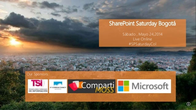 SharePoint Saturday Bogotá Sábado , Mayo 24,2014 Live Online #SPSaturdayCol Our Sponsors: