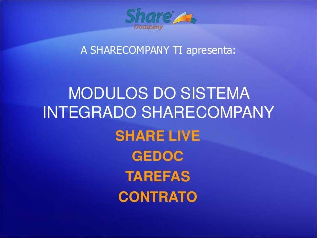 A SHARECOMPANY TI apresenta:   MODULOS DO SISTEMAINTEGRADO SHARECOMPANY         SHARE LIVE           GEDOC          TAREFA...