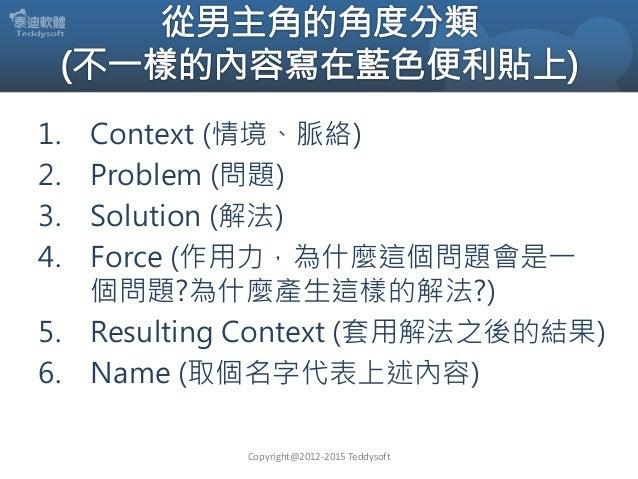 1. Context (情境、脈絡) 2. Problem (問題) 3. Solution (解法) 4. Force (作用力,為什麼這個問題會是一 個問題?為什麼產生這樣的解法?) 5. Resulting Context (套用解法之後...